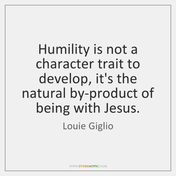 Humility is not a character trait to develop, it's the natural by-product ...