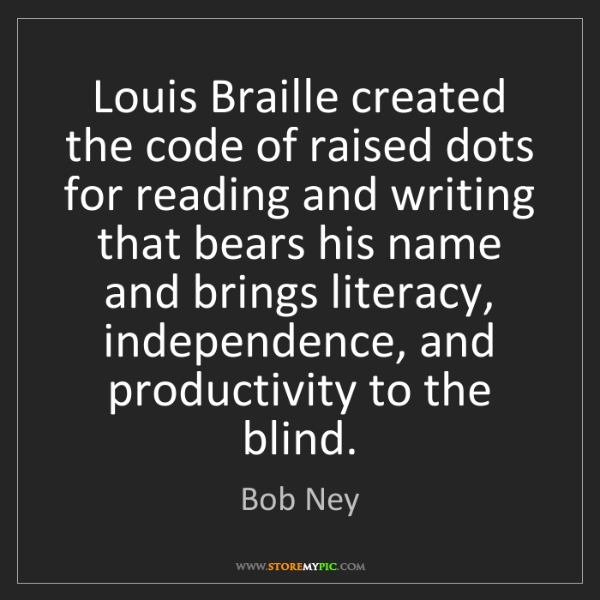 Bob Ney: Louis Braille created the code of raised dots for reading...