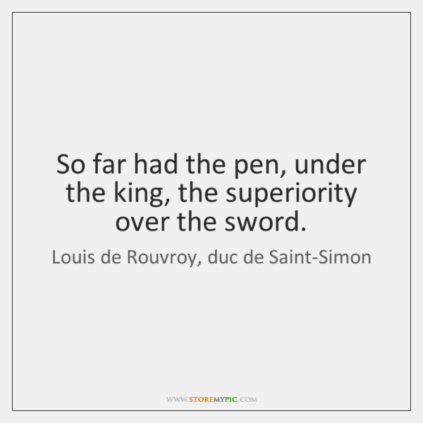 So far had the pen, under the king, the superiority over the ...