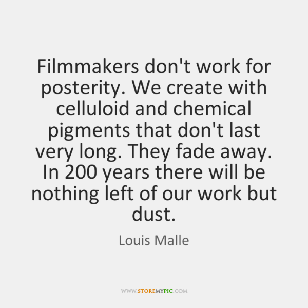 Filmmakers don't work for posterity. We create with celluloid and chemical pigments ...