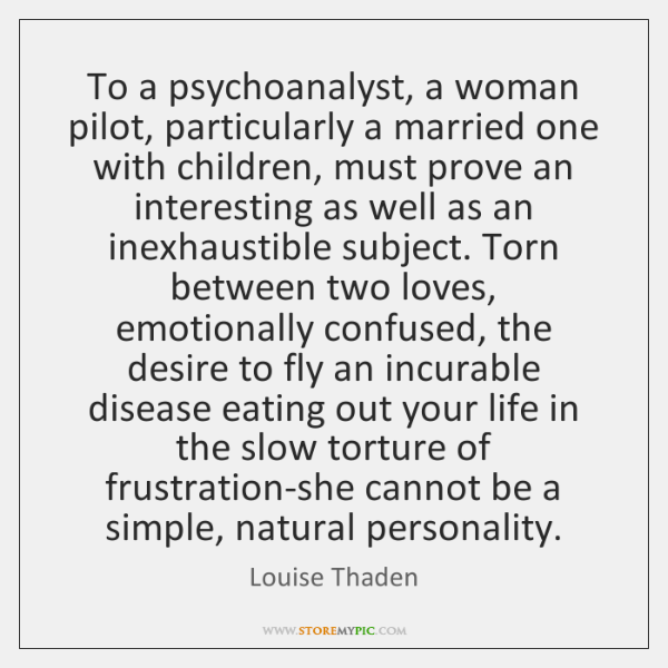 To a psychoanalyst, a woman pilot, particularly a married one with children, ...