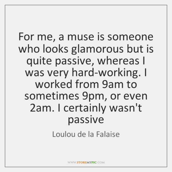 For me, a muse is someone who looks glamorous but is quite ...