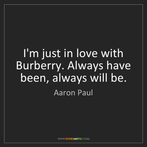 Aaron Paul: I'm just in love with Burberry. Always have been, always...
