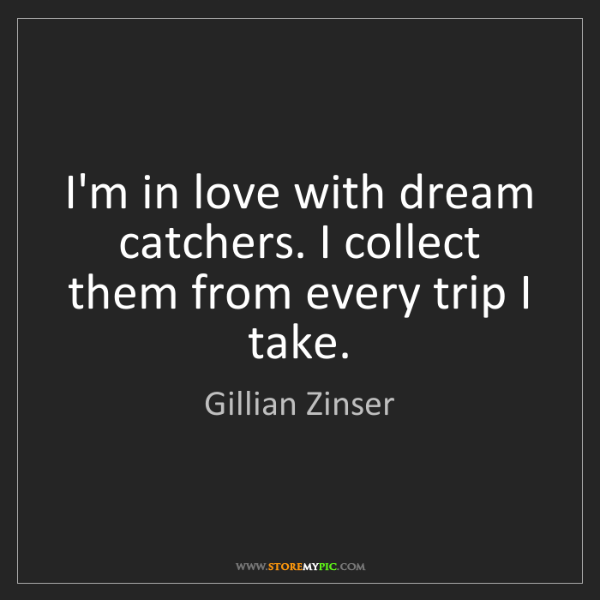 Gillian Zinser: I'm in love with dream catchers. I collect them from...