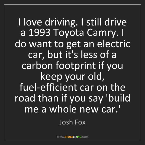 Josh Fox: I love driving. I still drive a 1993 Toyota Camry. I...