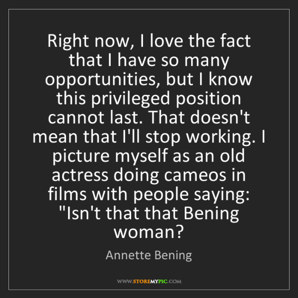 Annette Bening: Right now, I love the fact that I have so many opportunities,...