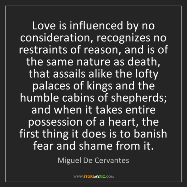 Miguel De Cervantes: Love is influenced by no consideration, recognizes no...
