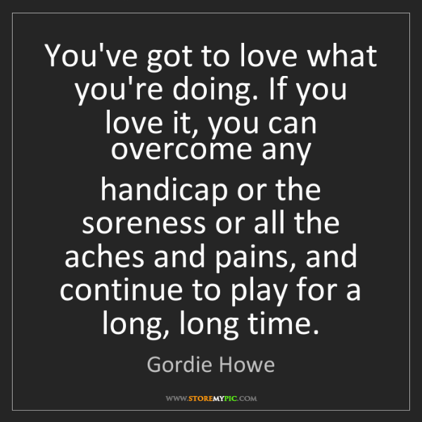 Gordie Howe: You've got to love what you're doing. If you love it,...