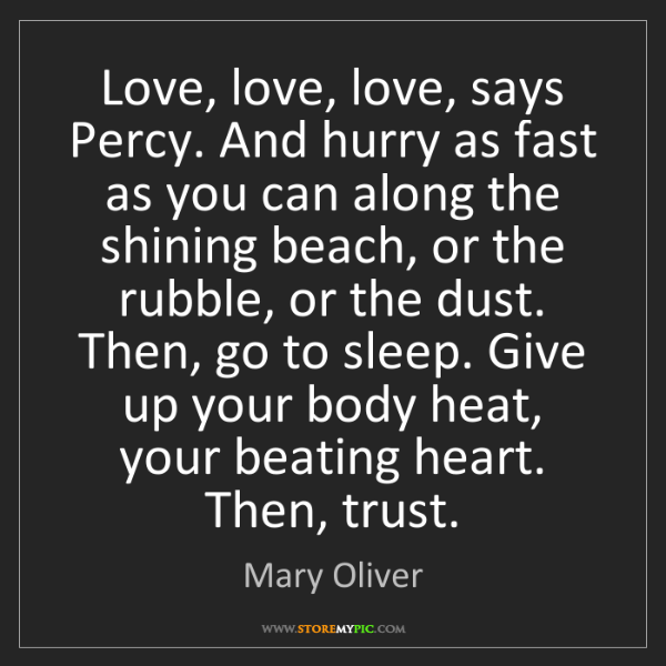 Mary Oliver: Love, love, love, says Percy. And hurry as fast as you...