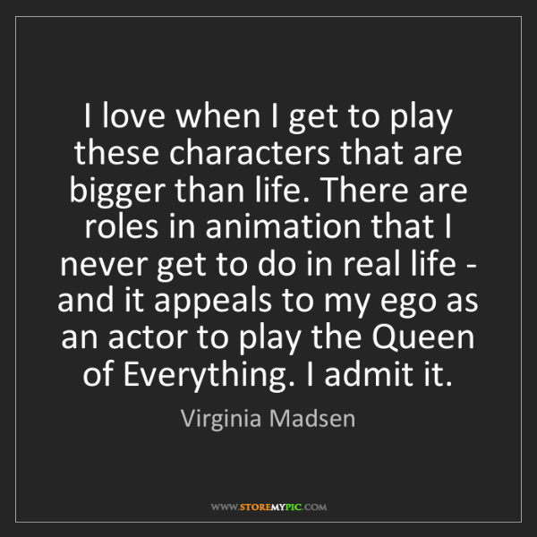 Virginia Madsen: I love when I get to play these characters that are bigger...