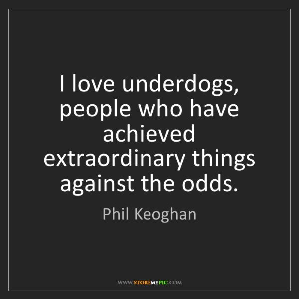 Phil Keoghan: I love underdogs, people who have achieved extraordinary...