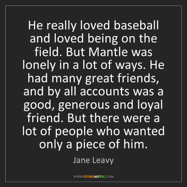 Jane Leavy: He really loved baseball and loved being on the field....