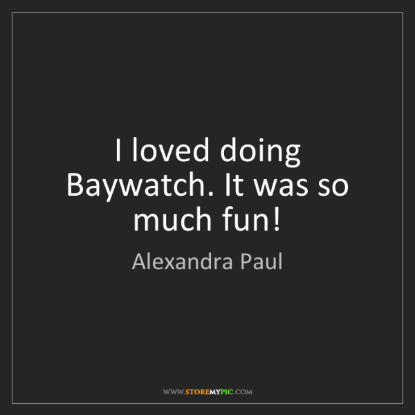 Alexandra Paul: I loved doing Baywatch. It was so much fun!