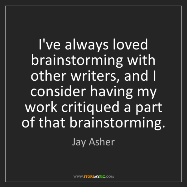 Jay Asher: I've always loved brainstorming with other writers, and...