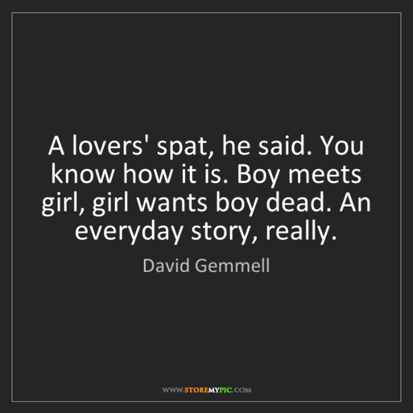 David Gemmell: A lovers' spat, he said. You know how it is. Boy meets...