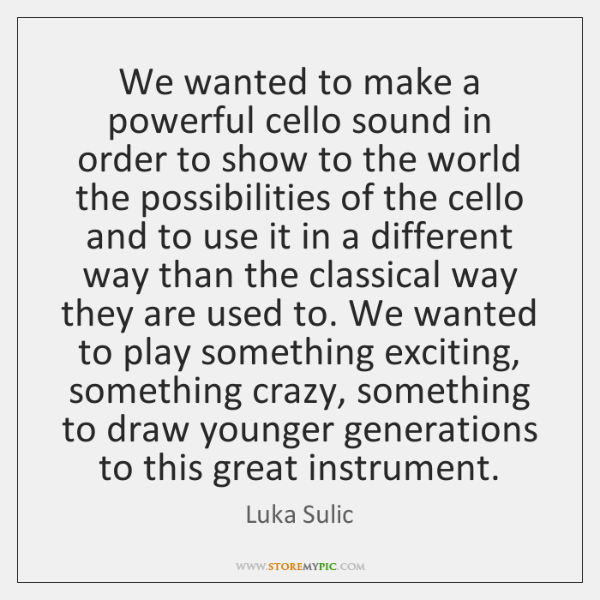 We wanted to make a powerful cello sound in order to show ...