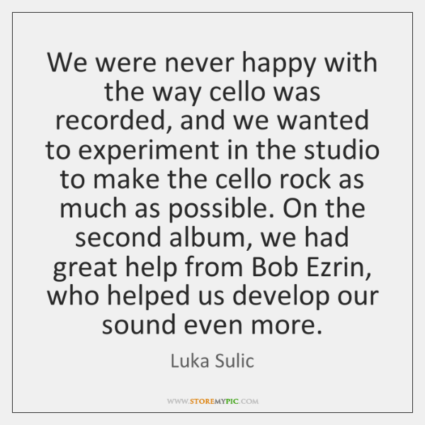 We were never happy with the way cello was recorded, and we ...