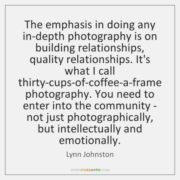 The emphasis in doing any in-depth photography is on building relationships, quality ...