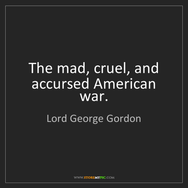 Lord George Gordon: The mad, cruel, and accursed American war.