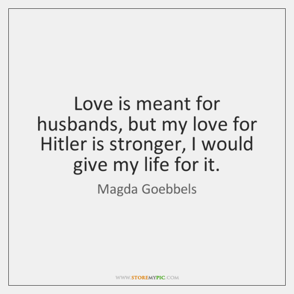 Love is meant for husbands, but my love for Hitler is stronger, ...