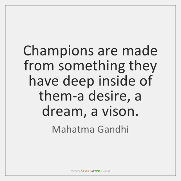 Champions are made from something they have deep inside of them-a desire, ...