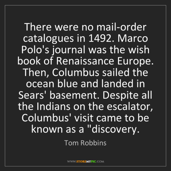 Tom Robbins: There were no mail-order catalogues in 1492. Marco Polo's...
