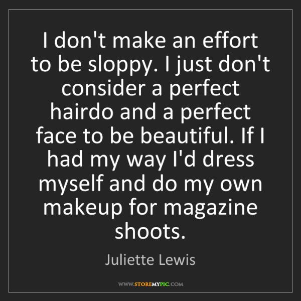 Juliette Lewis: I don't make an effort to be sloppy. I just don't consider...