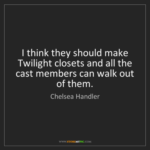 Chelsea Handler: I think they should make Twilight closets and all the...