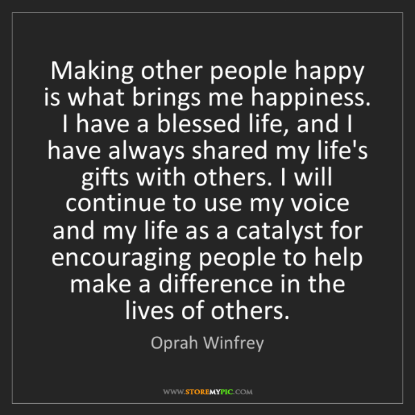 Oprah Winfrey: Making other people happy is what brings me happiness....
