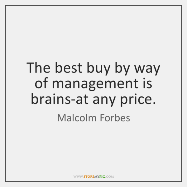 The best buy by way of management is brains-at any price.