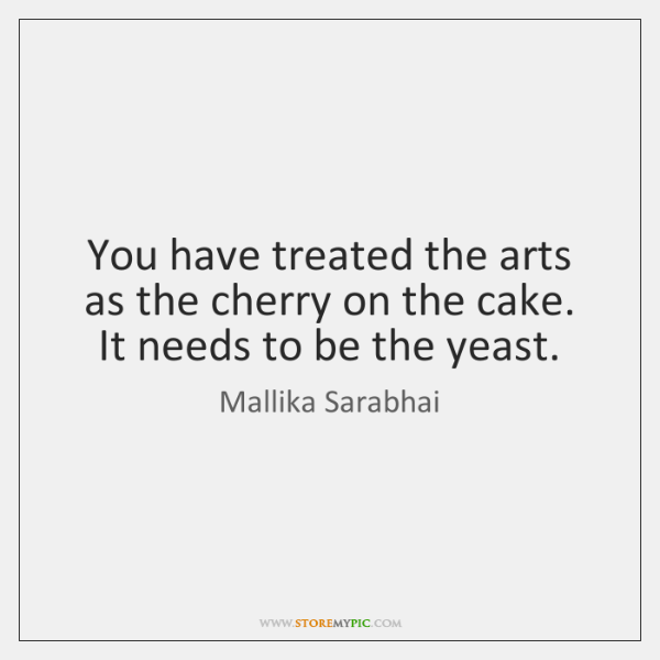 You have treated the arts as the cherry on the cake. It ...
