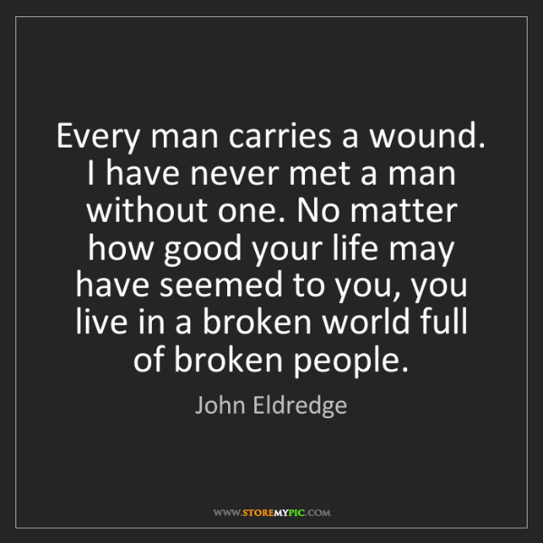 John Eldredge: Every man carries a wound. I have never met a man without...
