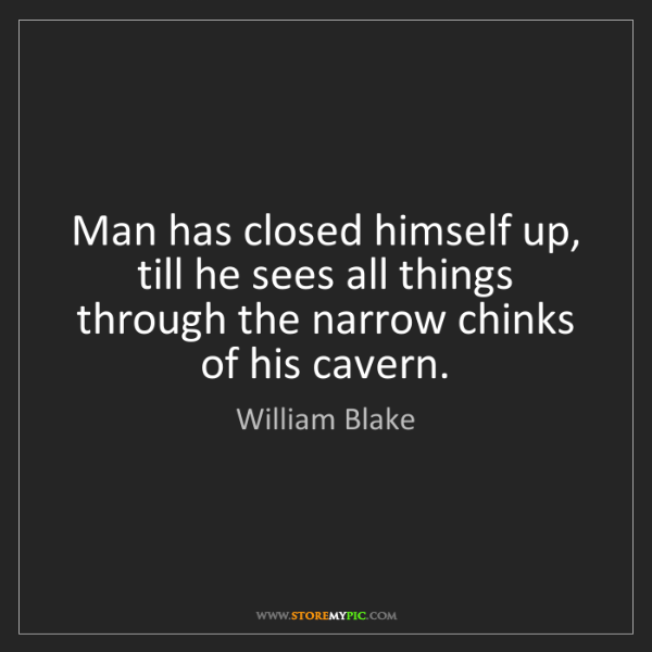 William Blake: Man has closed himself up, till he sees all things through...