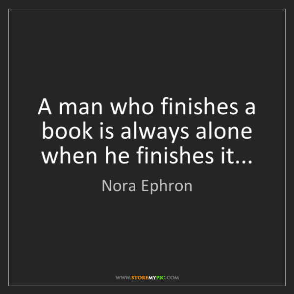 Nora Ephron: A man who finishes a book is always alone when he finishes...