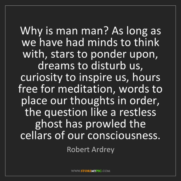 Robert Ardrey: Why is man man? As long as we have had minds to think...