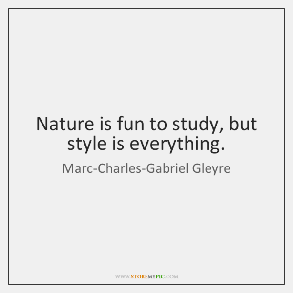Nature is fun to study, but style is everything.