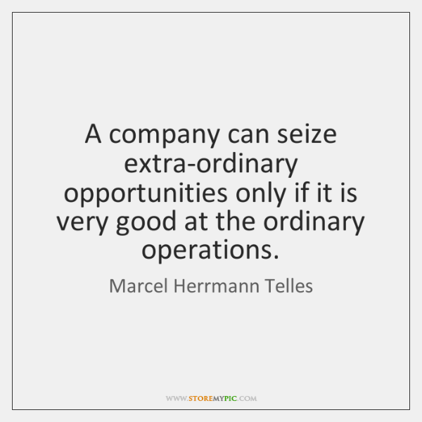 A company can seize extra-ordinary opportunities only if it is very good ...