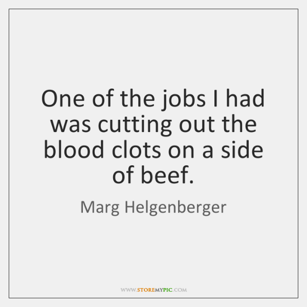 One of the jobs I had was cutting out the blood clots ...