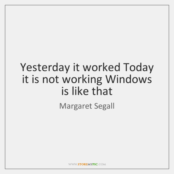 Yesterday it worked Today it is not working Windows is like that