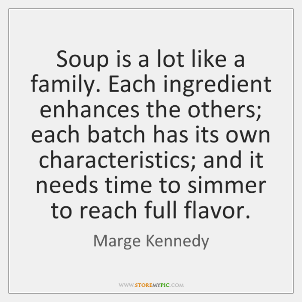 Soup is a lot like a family. Each ingredient enhances the others; ...