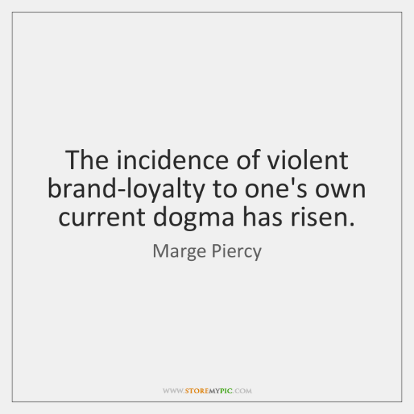 The incidence of violent brand-loyalty to one's own current dogma has risen.
