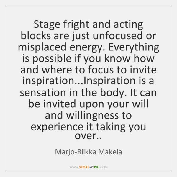 Stage fright and acting blocks are just unfocused or misplaced energy. Everything ...