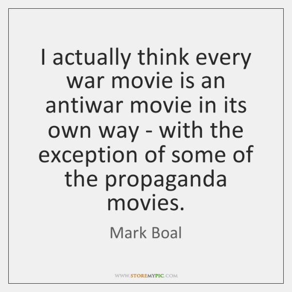 I actually think every war movie is an antiwar movie in its ...