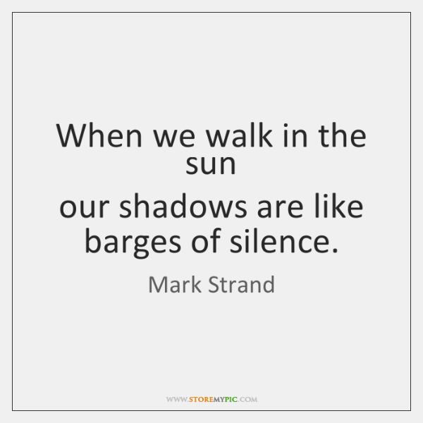 When we walk in the sun  our shadows are like barges of ...