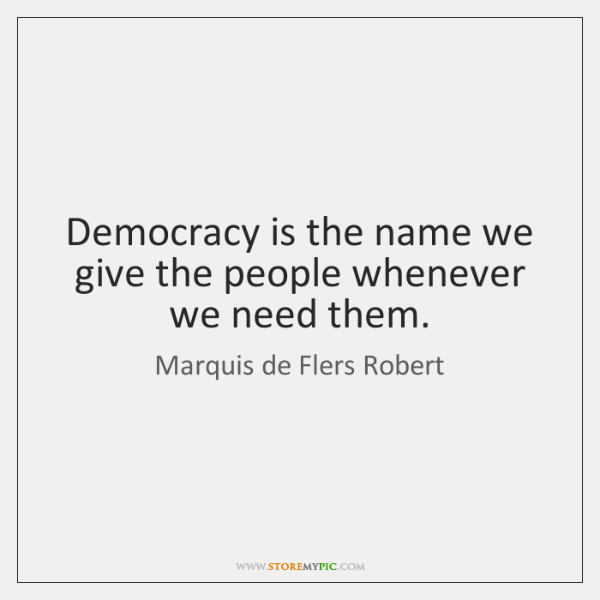 Democracy is the name we give the people whenever we need them.
