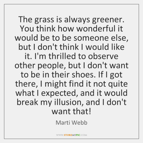 The grass is always greener. You think how wonderful it would be ...