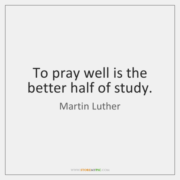 To pray well is the better half of study.