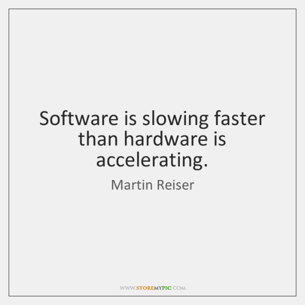 Software is slowing faster than hardware is accelerating.
