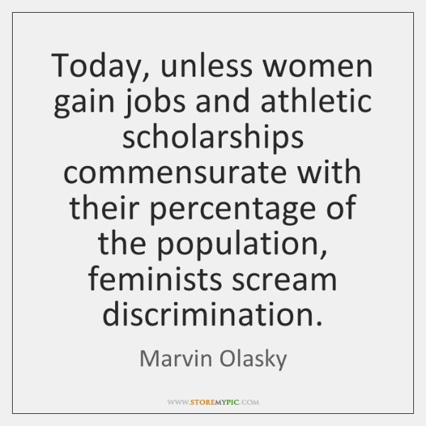 Today, unless women gain jobs and athletic scholarships commensurate with their percentage ...