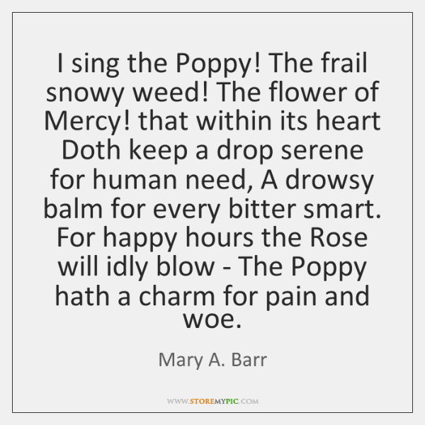I sing the Poppy! The frail snowy weed! The flower of Mercy! ...